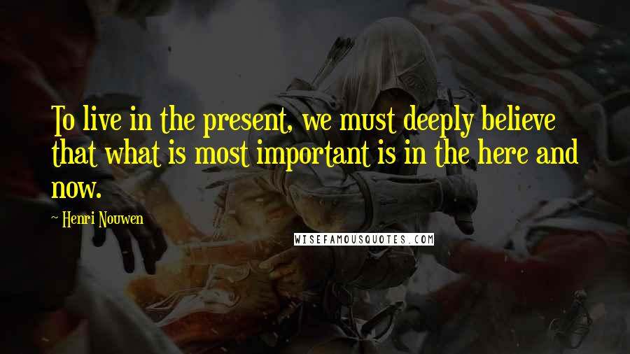 Henri Nouwen quotes: To live in the present, we must deeply believe that what is most important is in the here and now.