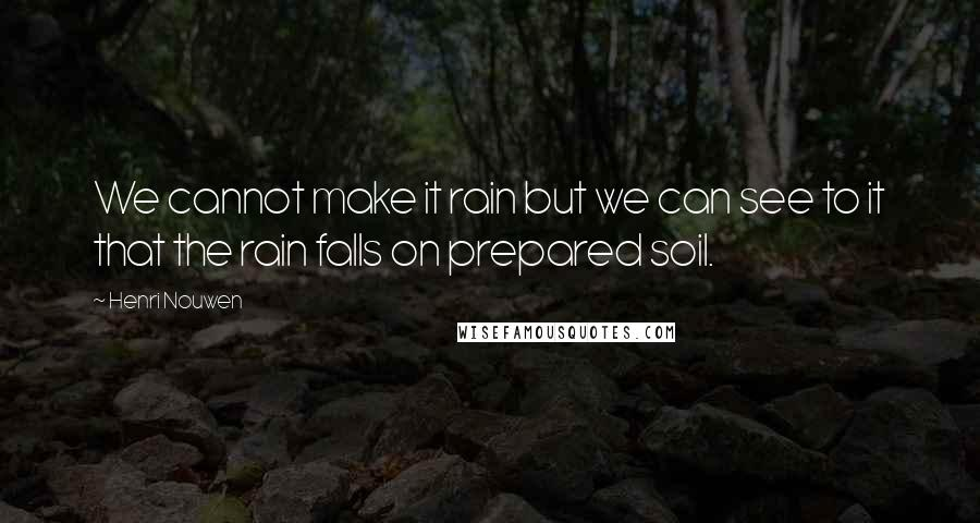 Henri Nouwen quotes: We cannot make it rain but we can see to it that the rain falls on prepared soil.