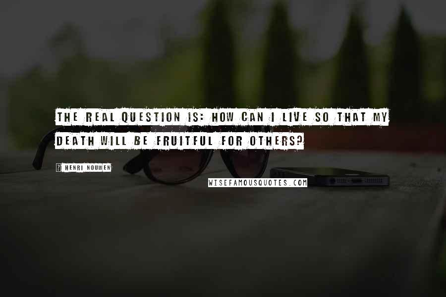 Henri Nouwen quotes: The real question is: how can I live so that my death will be fruitful for others?