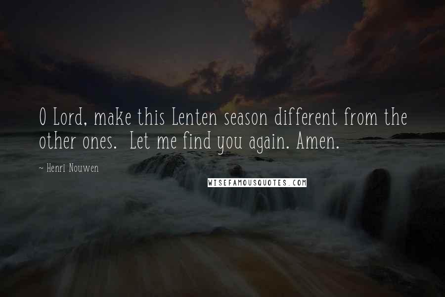 Henri Nouwen quotes: O Lord, make this Lenten season different from the other ones. Let me find you again. Amen.