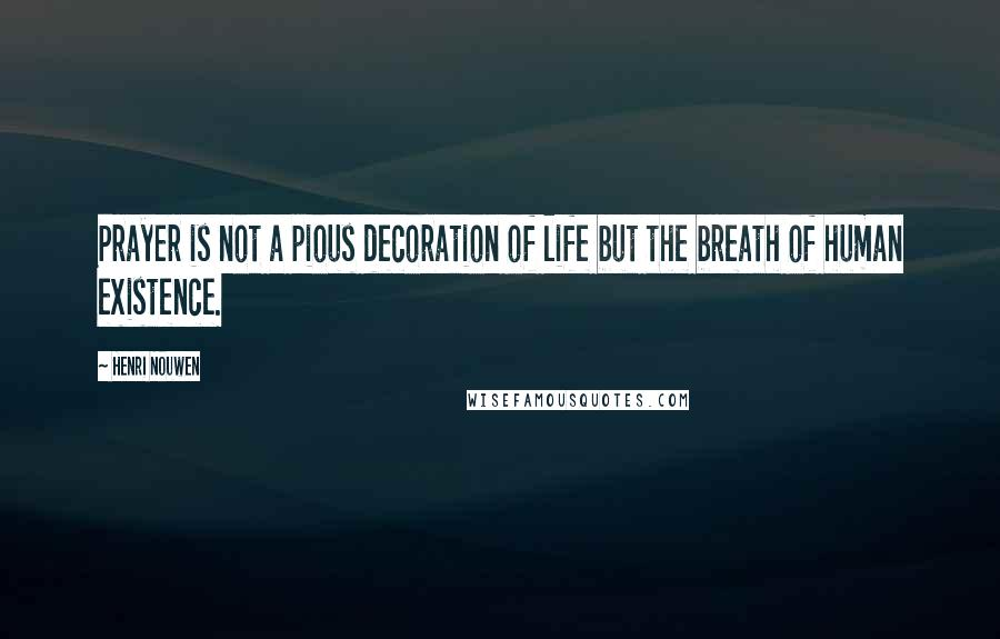 Henri Nouwen quotes: Prayer is not a pious decoration of life but the breath of human existence.