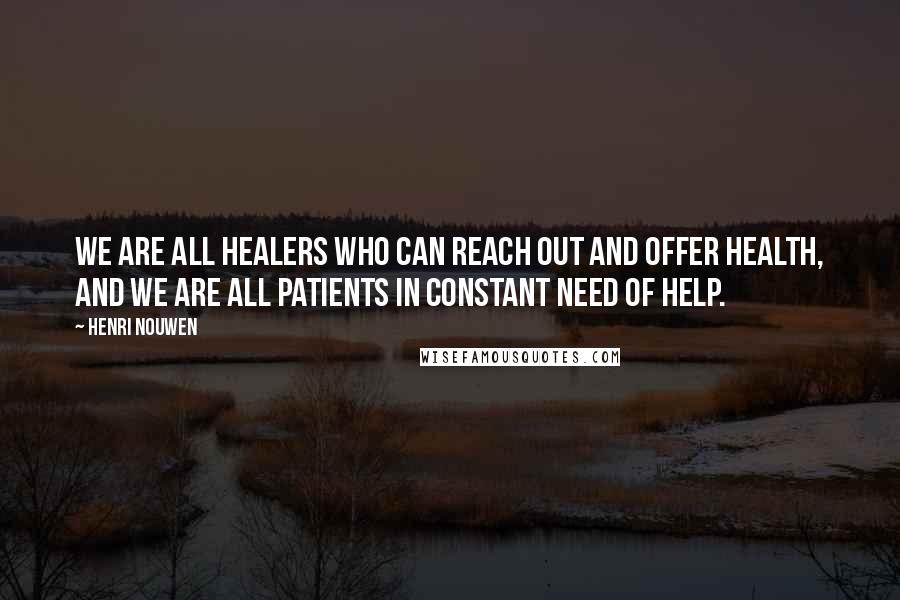 Henri Nouwen quotes: We are all healers who can reach out and offer health, and we are all patients in constant need of help.