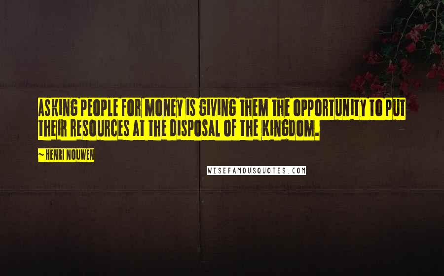 Henri Nouwen quotes: Asking people for money is giving them the opportunity to put their resources at the disposal of the Kingdom.