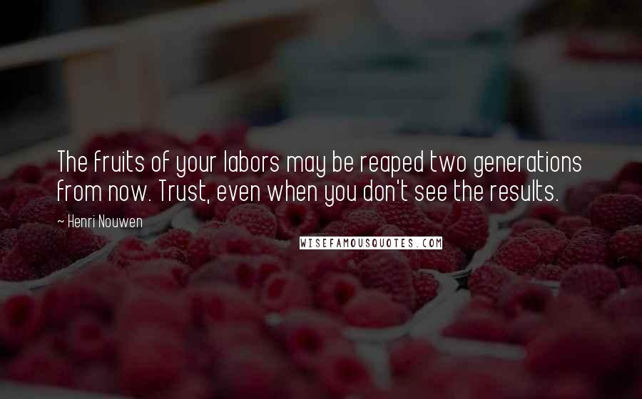 Henri Nouwen quotes: The fruits of your labors may be reaped two generations from now. Trust, even when you don't see the results.