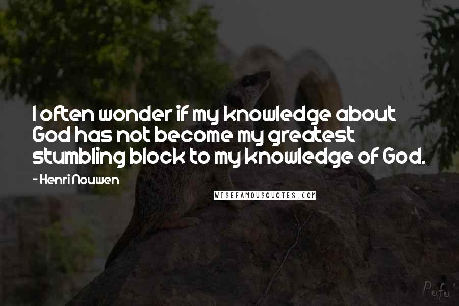Henri Nouwen quotes: I often wonder if my knowledge about God has not become my greatest stumbling block to my knowledge of God.