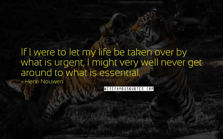 Henri Nouwen quotes: If I were to let my life be taken over by what is urgent, I might very well never get around to what is essential.