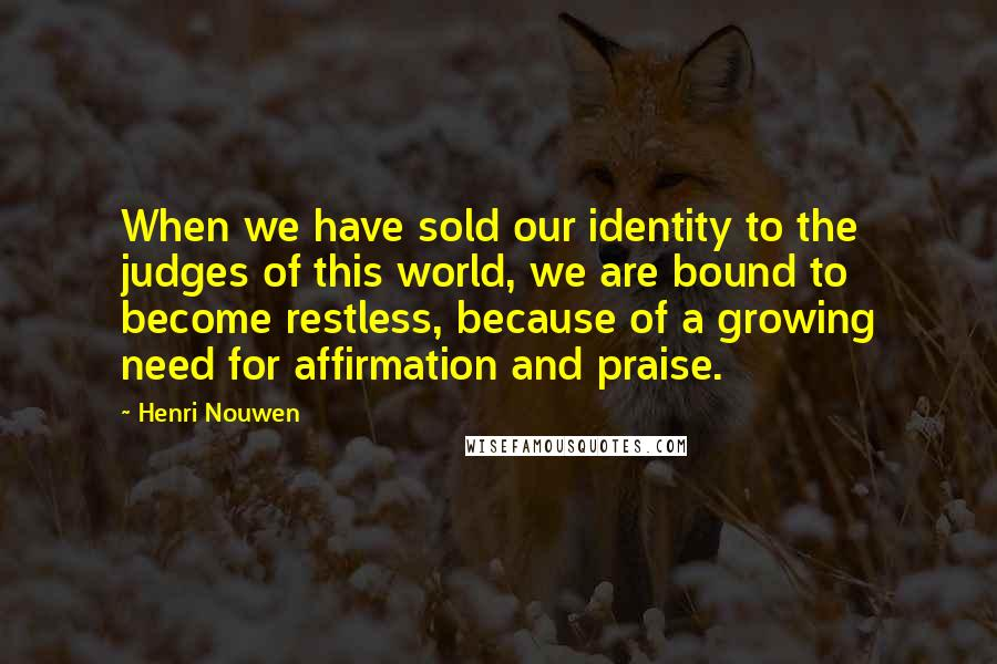 Henri Nouwen quotes: When we have sold our identity to the judges of this world, we are bound to become restless, because of a growing need for affirmation and praise.