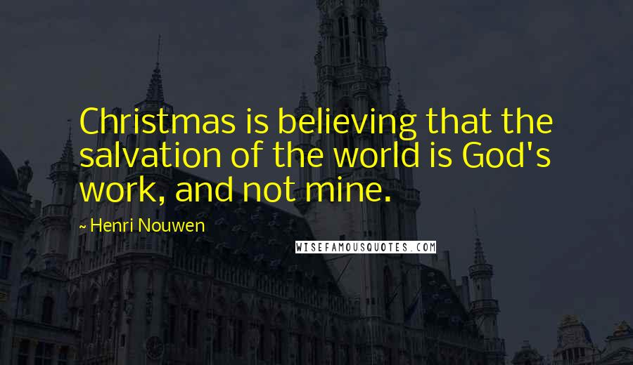 Henri Nouwen quotes: Christmas is believing that the salvation of the world is God's work, and not mine.