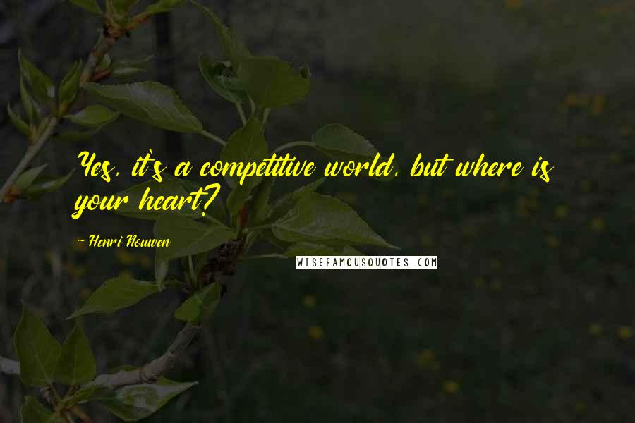 Henri Nouwen quotes: Yes, it's a competitive world, but where is your heart?
