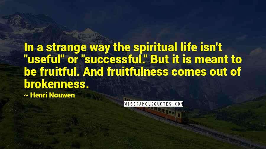 """Henri Nouwen quotes: In a strange way the spiritual life isn't """"useful"""" or """"successful."""" But it is meant to be fruitful. And fruitfulness comes out of brokenness."""
