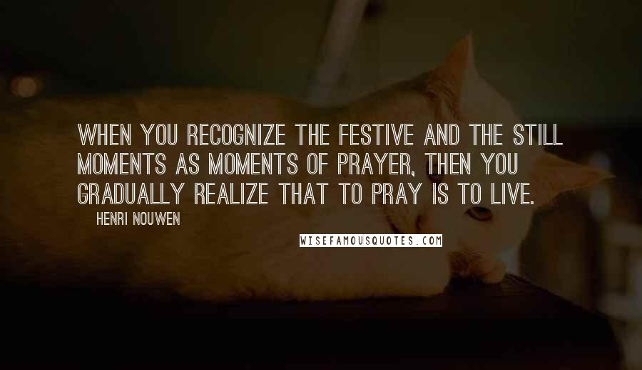 Henri Nouwen quotes: When you recognize the festive and the still moments as moments of prayer, then you gradually realize that to pray is to live.