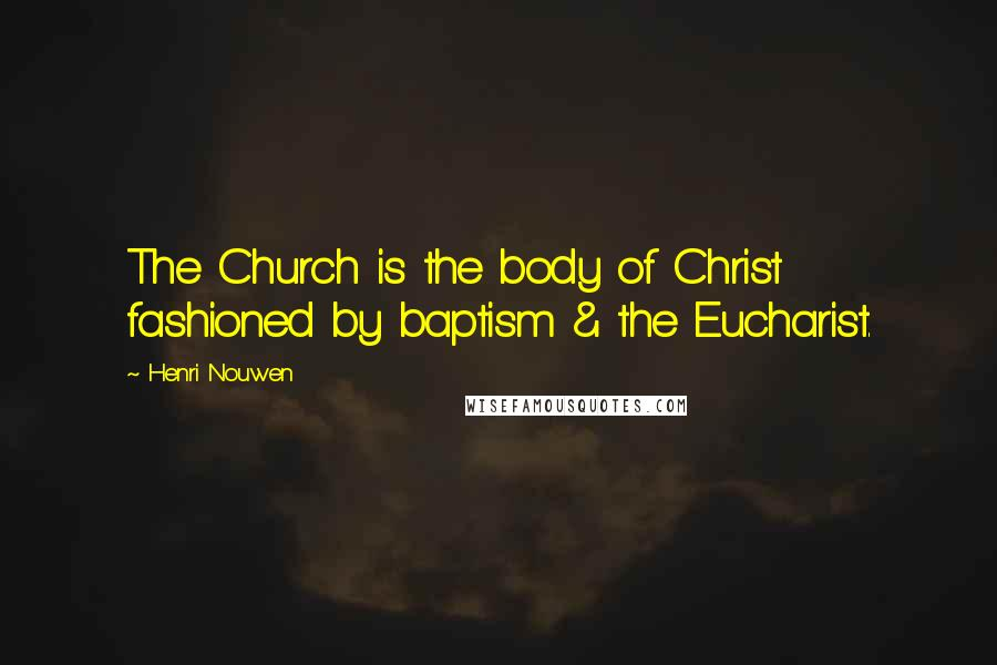 Henri Nouwen quotes: The Church is the body of Christ fashioned by baptism & the Eucharist.