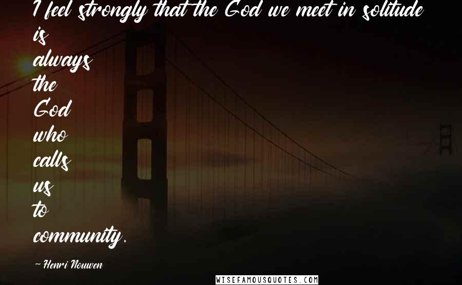 Henri Nouwen quotes: I feel strongly that the God we meet in solitude is always the God who calls us to community.
