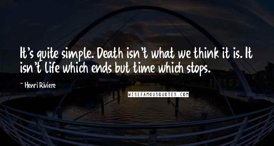 Henri Riviere quotes: It's quite simple. Death isn't what we think it is. It isn't life which ends but time which stops.