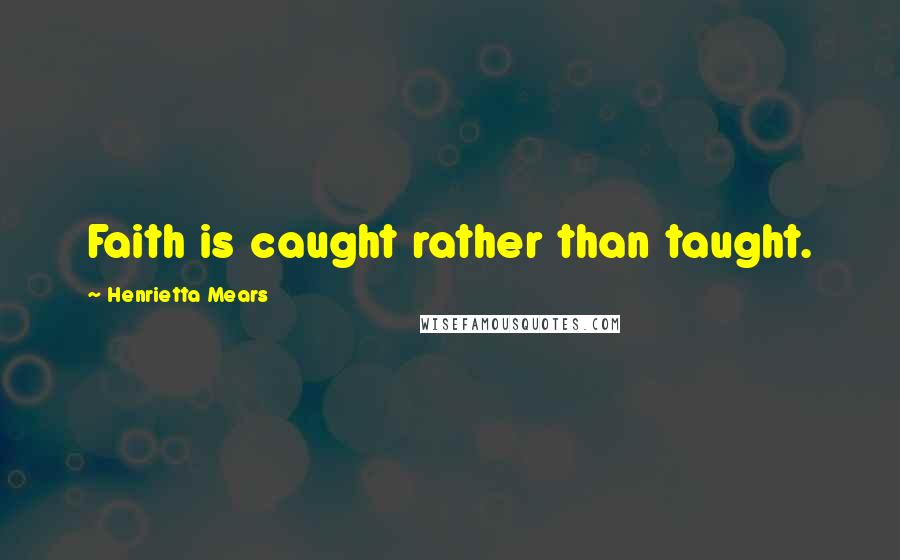 Henrietta Mears quotes: Faith is caught rather than taught.