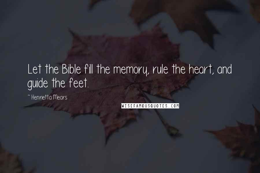 Henrietta Mears quotes: Let the Bible fill the memory, rule the heart, and guide the feet.
