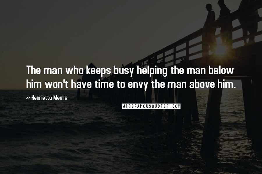 Henrietta Mears quotes: The man who keeps busy helping the man below him won't have time to envy the man above him.