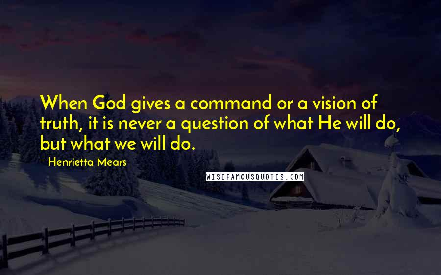 Henrietta Mears quotes: When God gives a command or a vision of truth, it is never a question of what He will do, but what we will do.