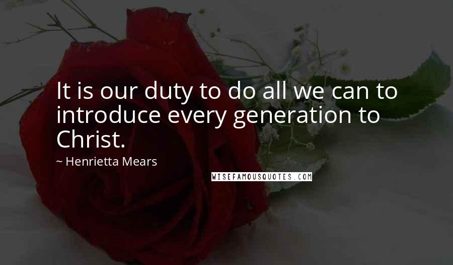 Henrietta Mears quotes: It is our duty to do all we can to introduce every generation to Christ.