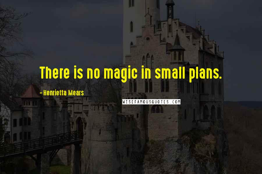 Henrietta Mears quotes: There is no magic in small plans.