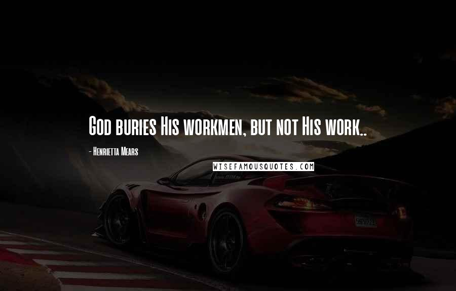 Henrietta Mears quotes: God buries His workmen, but not His work..
