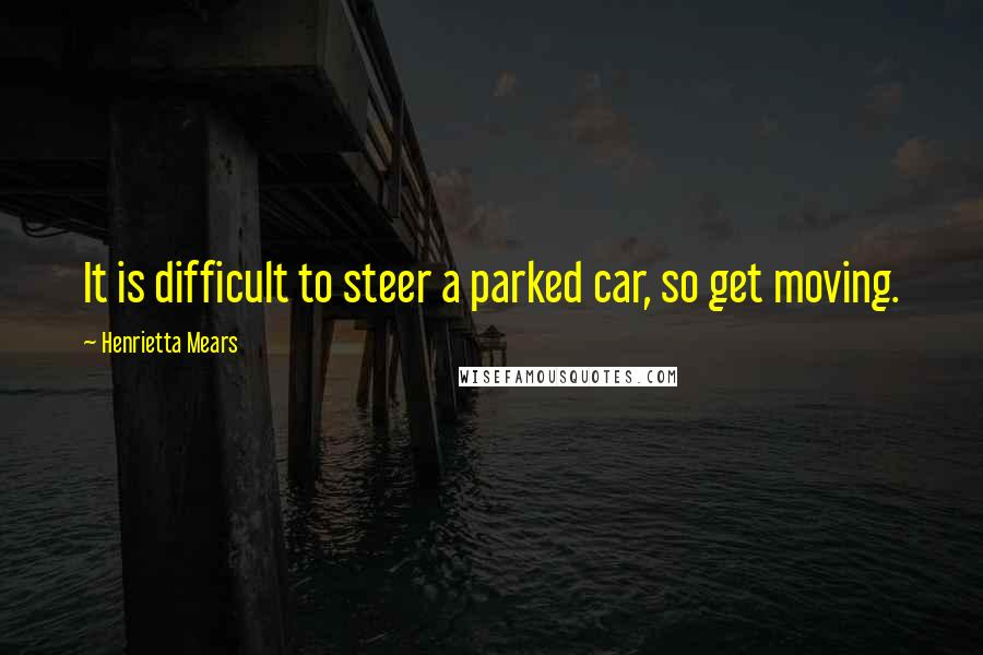 Henrietta Mears quotes: It is difficult to steer a parked car, so get moving.