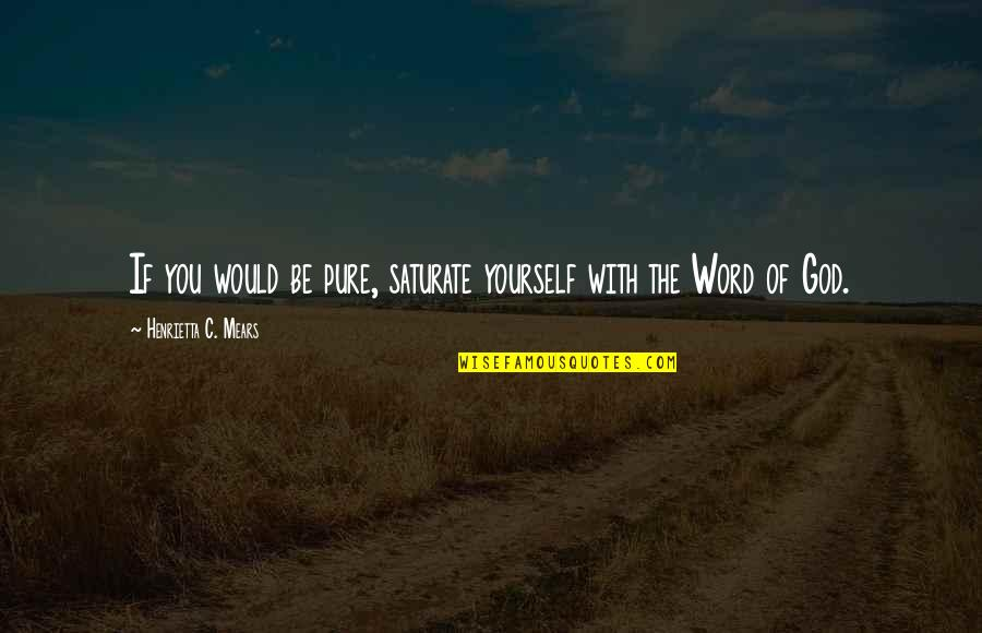 Henrietta Mears Quotes By Henrietta C. Mears: If you would be pure, saturate yourself with