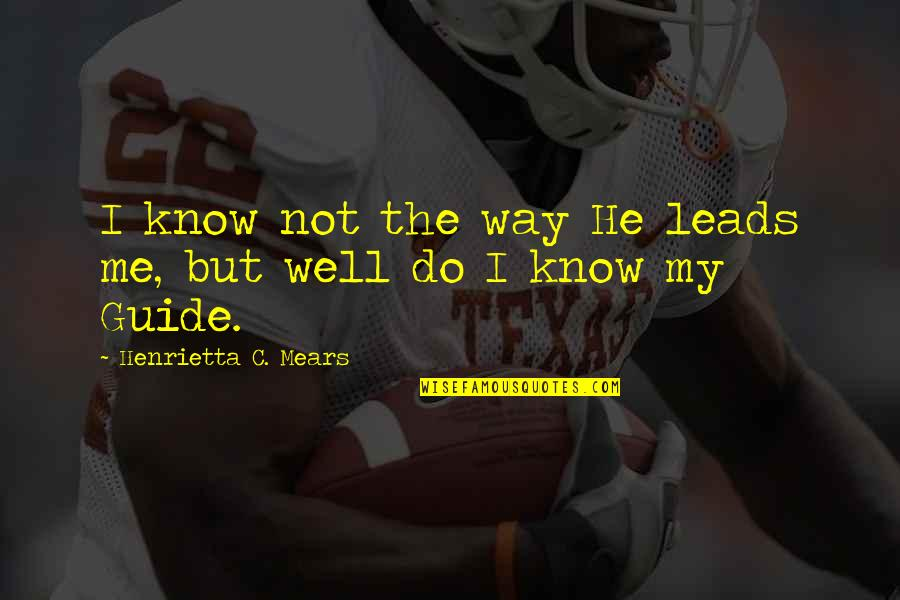 Henrietta Mears Quotes By Henrietta C. Mears: I know not the way He leads me,