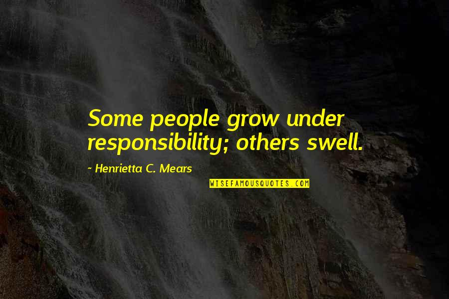 Henrietta Mears Quotes By Henrietta C. Mears: Some people grow under responsibility; others swell.