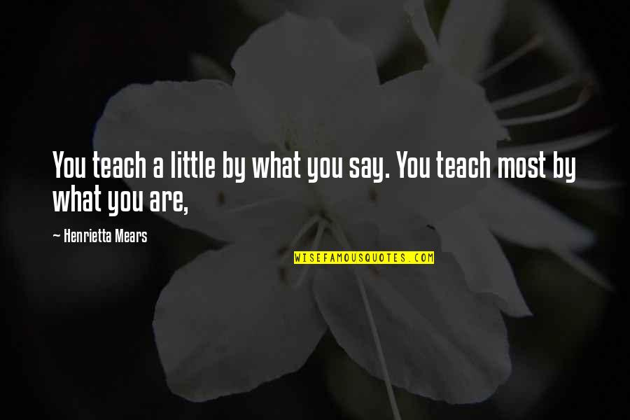 Henrietta Mears Quotes By Henrietta Mears: You teach a little by what you say.