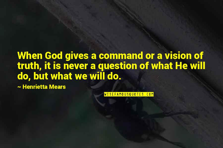 Henrietta Mears Quotes By Henrietta Mears: When God gives a command or a vision