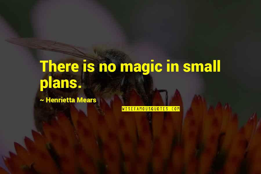 Henrietta Mears Quotes By Henrietta Mears: There is no magic in small plans.