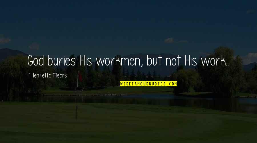 Henrietta Mears Quotes By Henrietta Mears: God buries His workmen, but not His work..