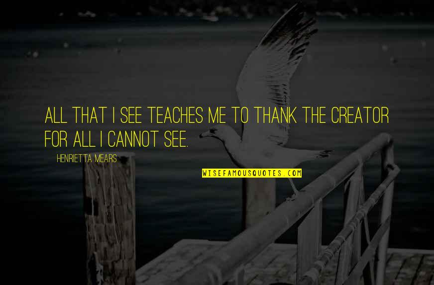 Henrietta Mears Quotes By Henrietta Mears: All that I see teaches me to thank