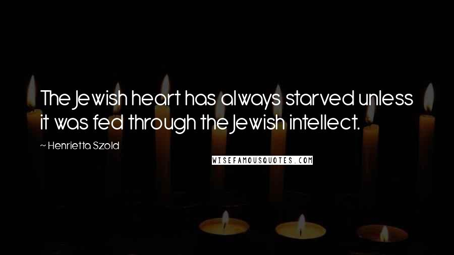 Henrietta Szold quotes: The Jewish heart has always starved unless it was fed through the Jewish intellect.
