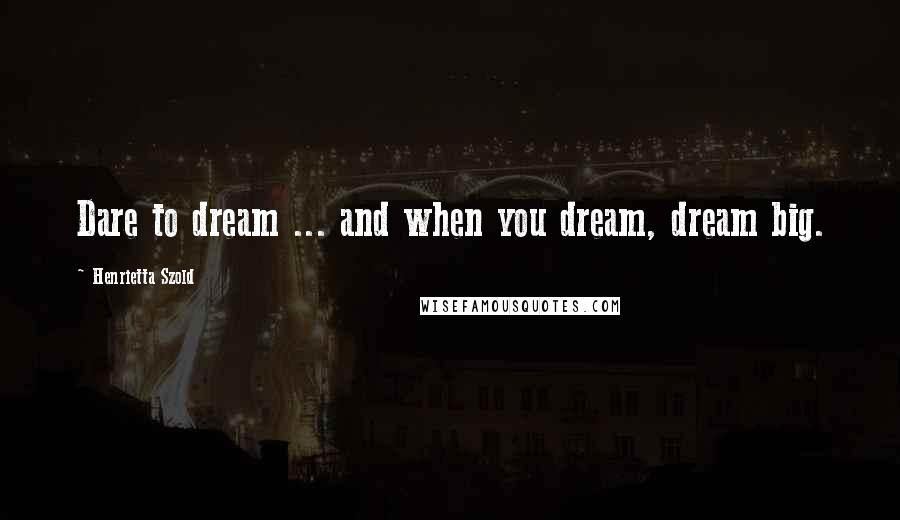 Henrietta Szold quotes: Dare to dream ... and when you dream, dream big.