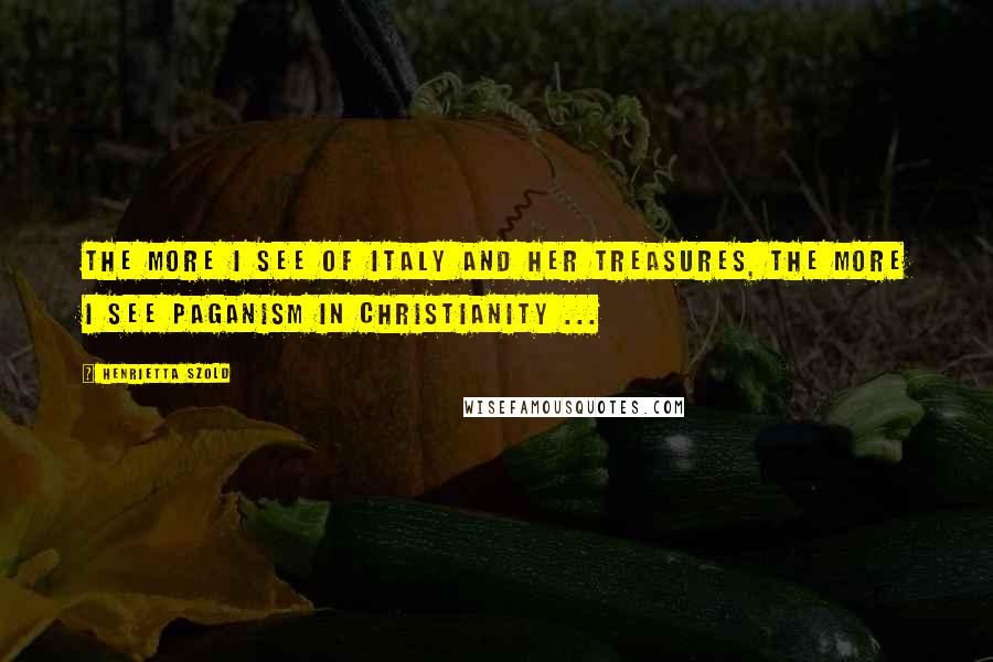 Henrietta Szold quotes: The more I see of Italy and her treasures, the more I see paganism in Christianity ...