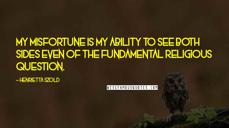 Henrietta Szold quotes: My misfortune is my ability to see both sides even of the fundamental religious question.
