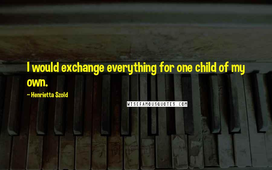 Henrietta Szold quotes: I would exchange everything for one child of my own.