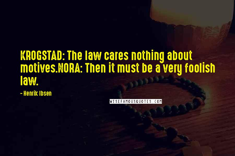 Henrik Ibsen quotes: KROGSTAD: The law cares nothing about motives.NORA: Then it must be a very foolish law.