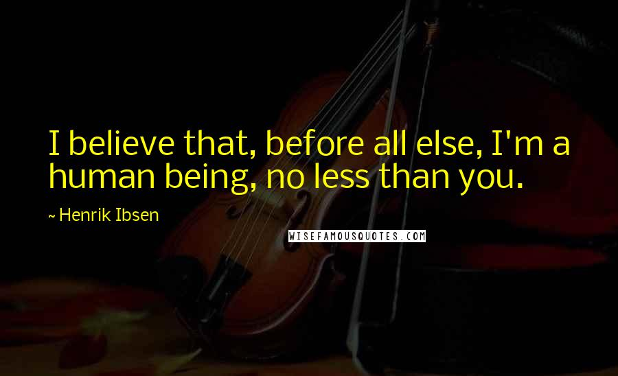 Henrik Ibsen quotes: I believe that, before all else, I'm a human being, no less than you.