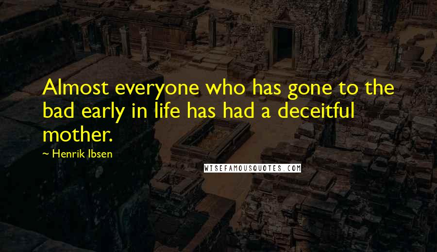 Henrik Ibsen quotes: Almost everyone who has gone to the bad early in life has had a deceitful mother.