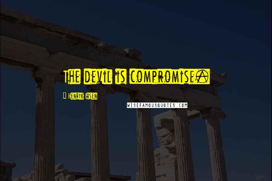 Henrik Ibsen quotes: The devil is compromise.