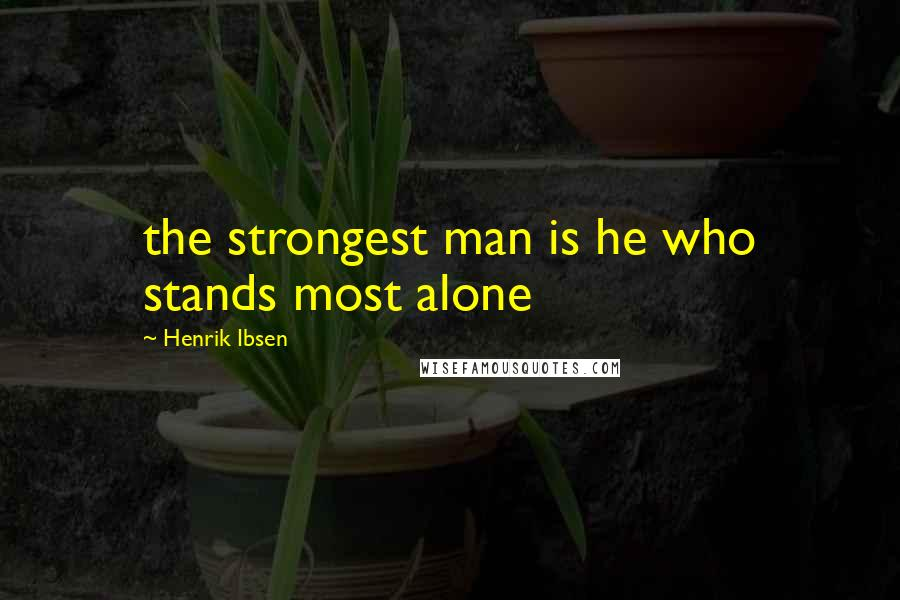 Henrik Ibsen quotes: the strongest man is he who stands most alone