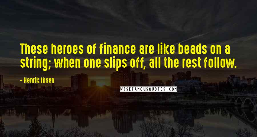 Henrik Ibsen quotes: These heroes of finance are like beads on a string; when one slips off, all the rest follow.