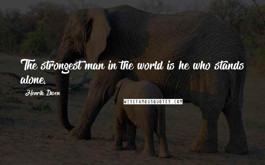 Henrik Ibsen quotes: The strongest man in the world is he who stands alone.