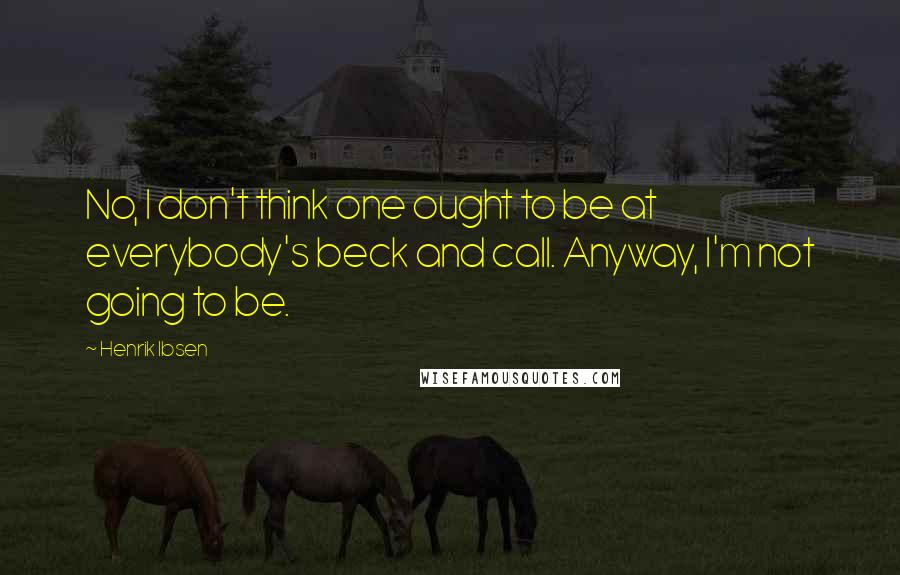 Henrik Ibsen quotes: No, I don't think one ought to be at everybody's beck and call. Anyway, I'm not going to be.