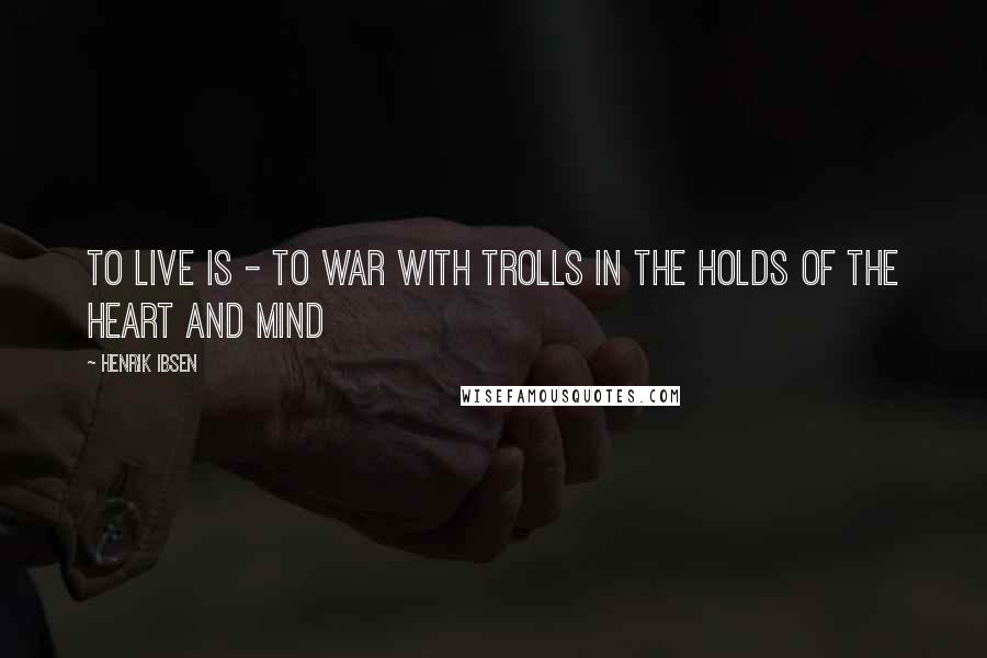 Henrik Ibsen quotes: To live is - to war with trolls In the holds of the heart and mind