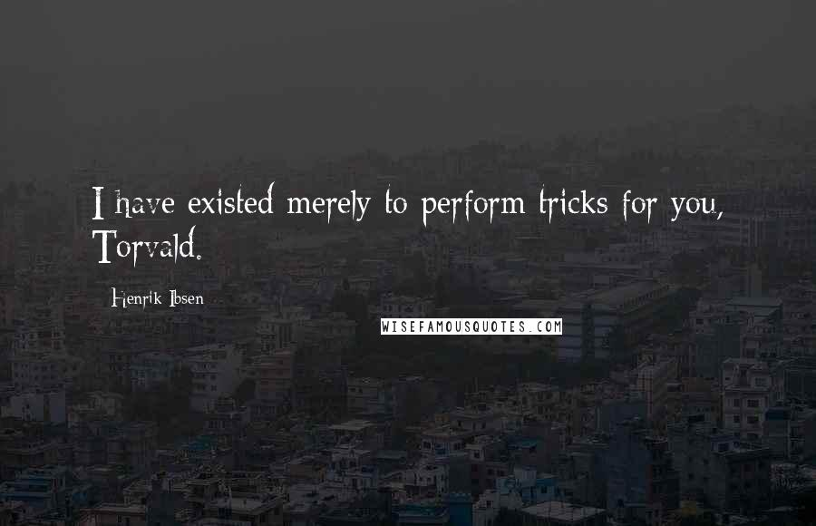 Henrik Ibsen quotes: I have existed merely to perform tricks for you, Torvald.