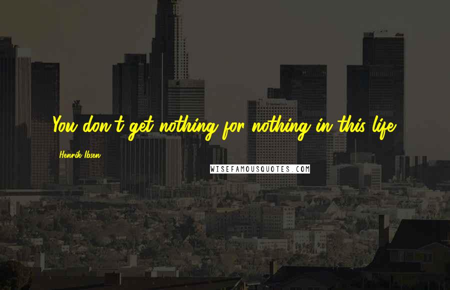 Henrik Ibsen quotes: You don't get nothing for nothing in this life.